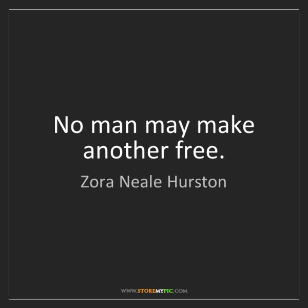 Zora Neale Hurston: No man may make another free.