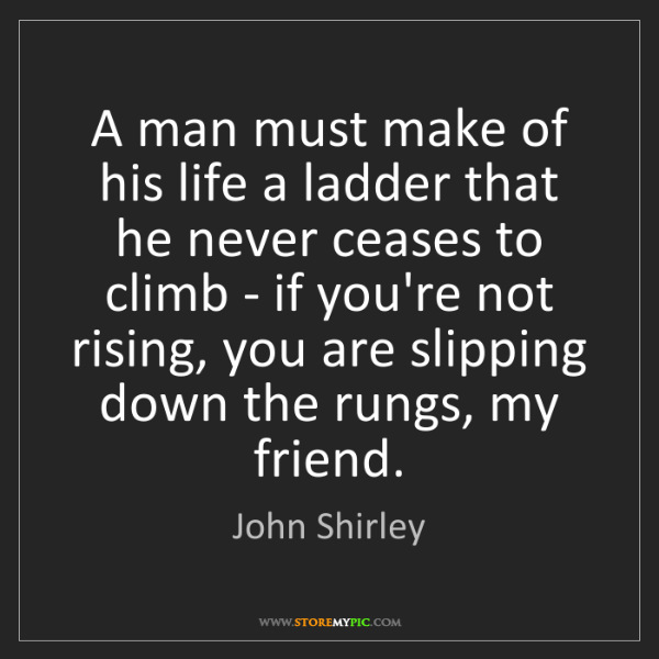 John Shirley: A man must make of his life a ladder that he never ceases...
