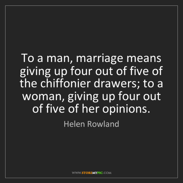 Helen Rowland: To a man, marriage means giving up four out of five of...
