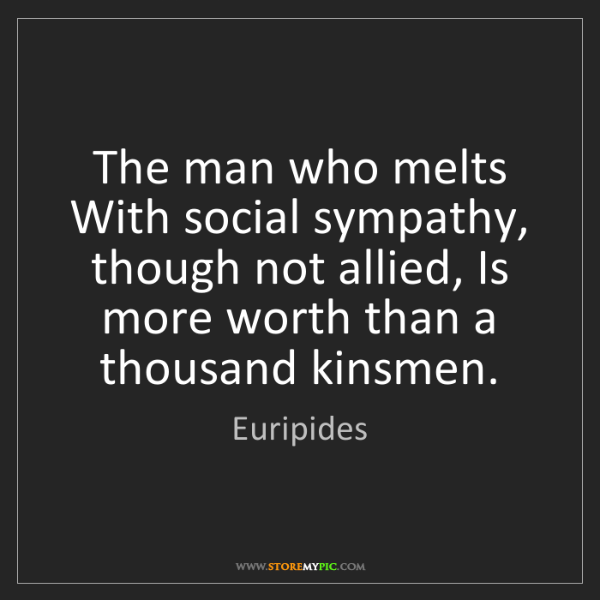Euripides: The man who melts With social sympathy, though not allied,...