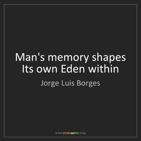 Jorge Luis Borges: Man's memory shapes Its own Eden within