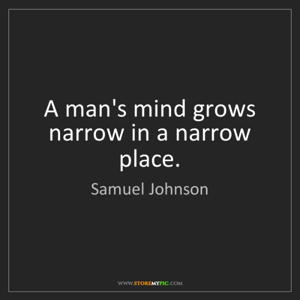 Samuel Johnson: A man's mind grows narrow in a narrow place.