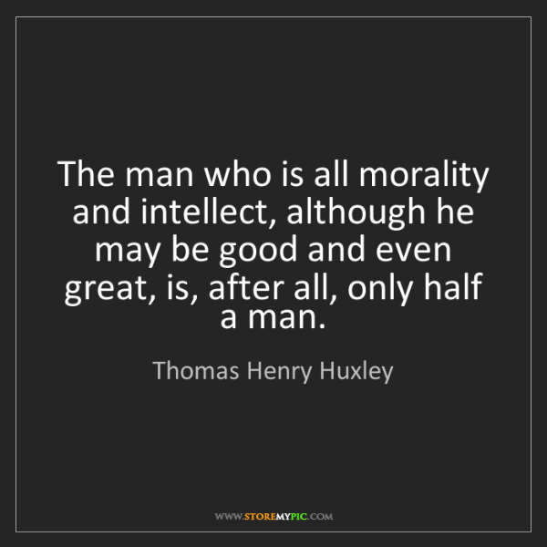 Thomas Henry Huxley: The man who is all morality and intellect, although he...