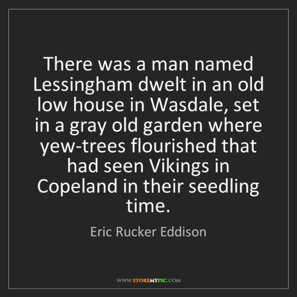 Eric Rucker Eddison: There was a man named Lessingham dwelt in an old low...