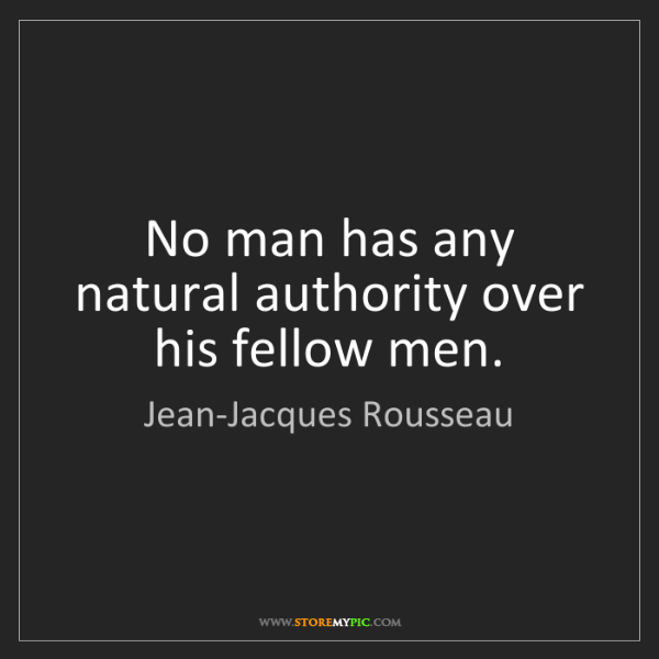 Jean-Jacques Rousseau: No man has any natural authority over his fellow men.