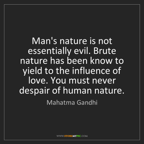 Mahatma Gandhi: Man's nature is not essentially evil. Brute nature has...