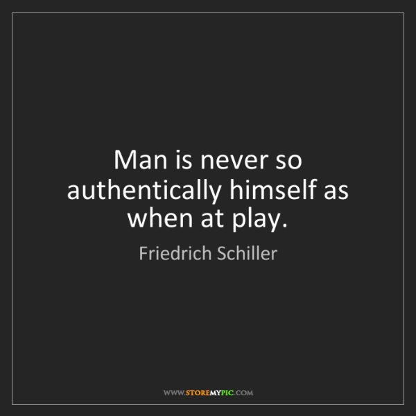 Friedrich Schiller: Man is never so authentically himself as when at play.