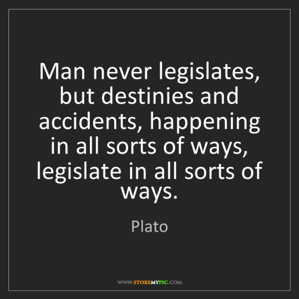 Plato: Man never legislates, but destinies and accidents, happening...