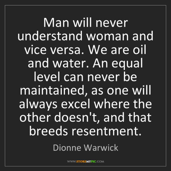 Dionne Warwick: Man will never understand woman and vice versa. We are...