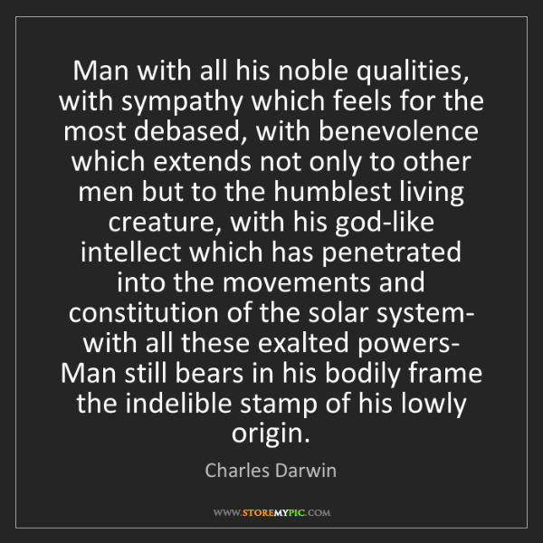 Charles Darwin: Man with all his noble qualities, with sympathy which...