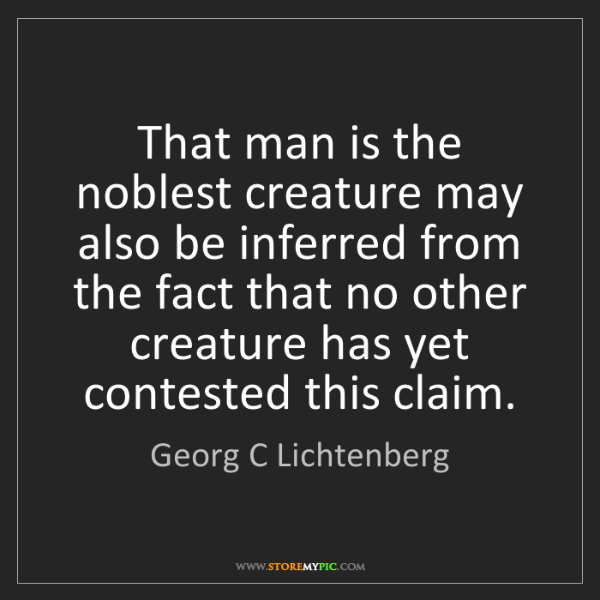 Georg C Lichtenberg: That man is the noblest creature may also be inferred...