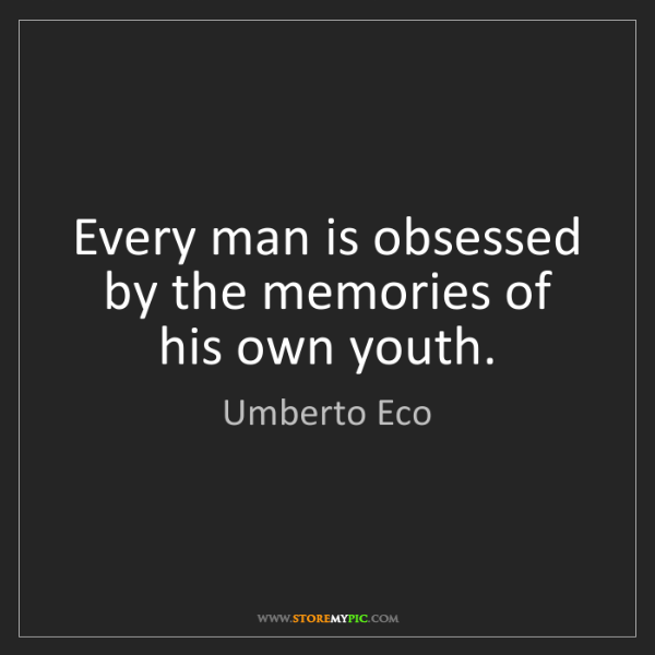 Umberto Eco: Every man is obsessed by the memories of his own youth.