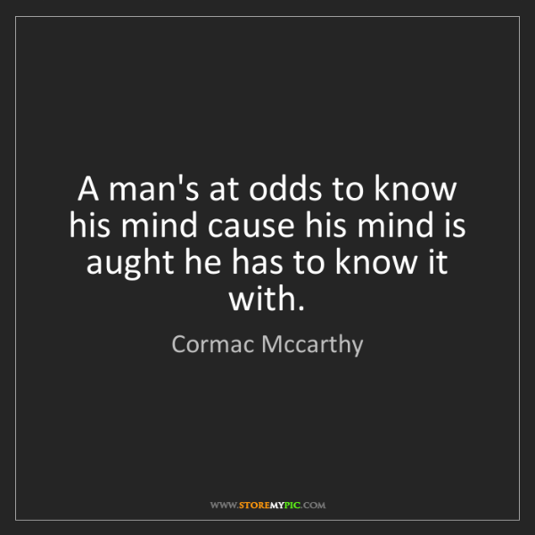 Cormac Mccarthy: A man's at odds to know his mind cause his mind is aught...