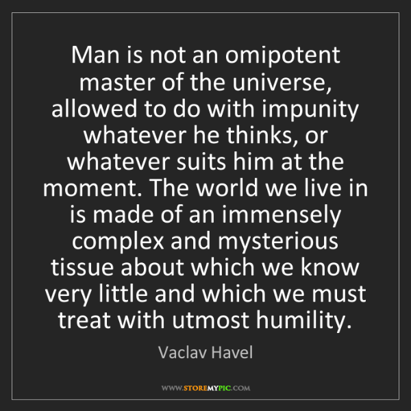 Vaclav Havel: Man is not an omipotent master of the universe, allowed...