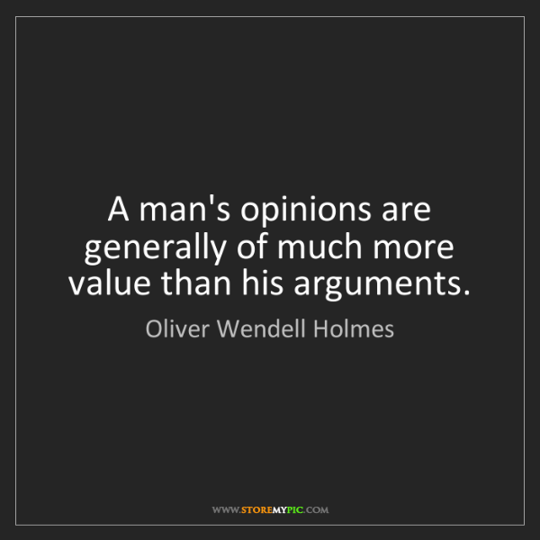 Oliver Wendell Holmes: A man's opinions are generally of much more value than...