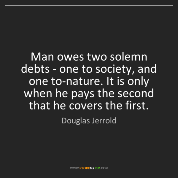 Douglas Jerrold: Man owes two solemn debts - one to society, and one to-nature....