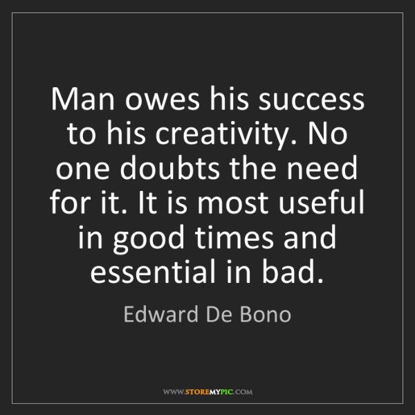 Edward De Bono: Man owes his success to his creativity. No one doubts...