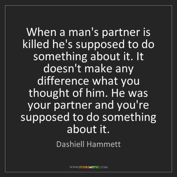 Dashiell Hammett: When a man's partner is killed he's supposed to do something...
