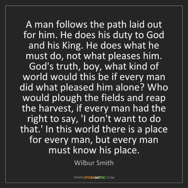 Wilbur Smith: A man follows the path laid out for him. He does his...