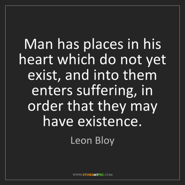 Leon Bloy: Man has places in his heart which do not yet exist, and...