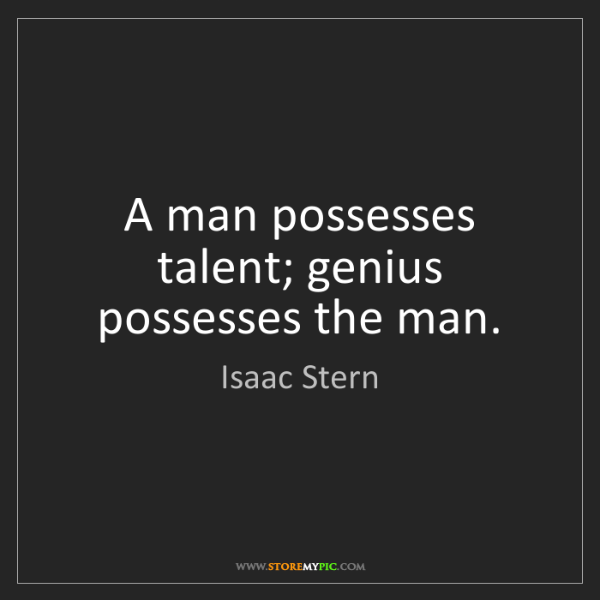 Isaac Stern: A man possesses talent; genius possesses the man.