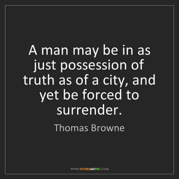 Thomas Browne: A man may be in as just possession of truth as of a city,...