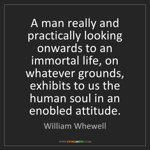 William Whewell: A man really and practically looking onwards to an immortal...