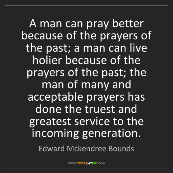 Edward Mckendree Bounds: A man can pray better because of the prayers of the past;...