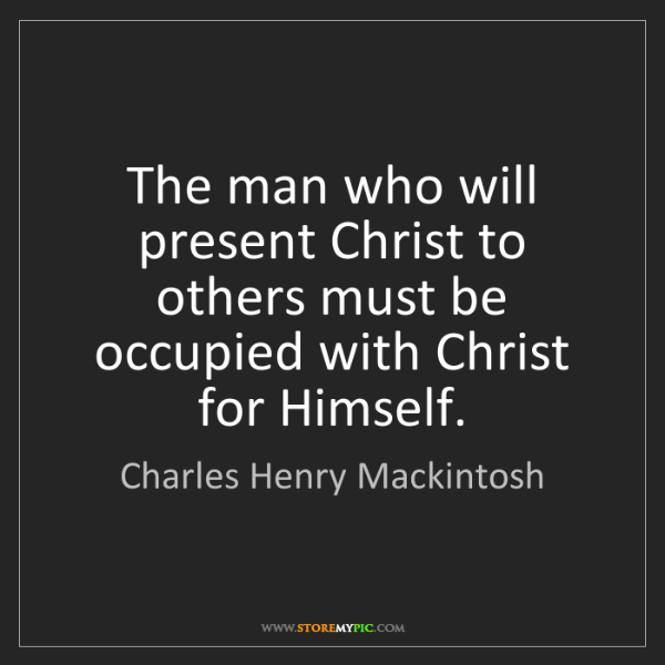 Charles Henry Mackintosh: The man who will present Christ to others must be occupied...
