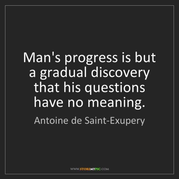 Antoine de Saint-Exupery: Man's progress is but a gradual discovery that his questions...
