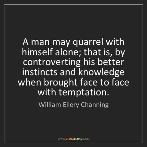 William Ellery Channing: A man may quarrel with himself alone; that is, by controverting...