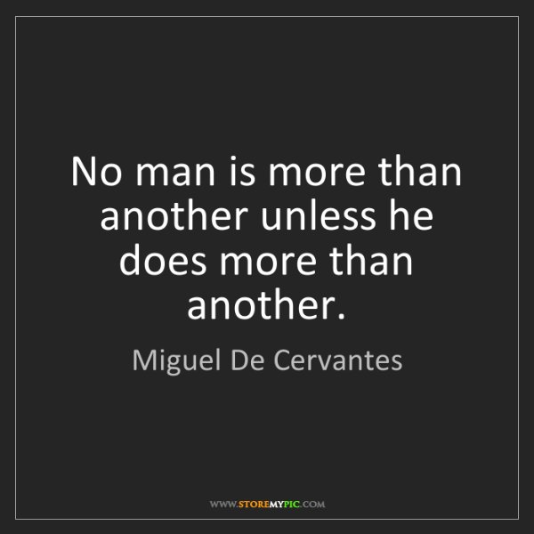 Miguel De Cervantes: No man is more than another unless he does more than...