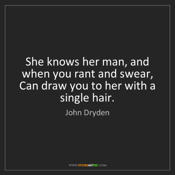 John Dryden: She knows her man, and when you rant and swear, Can draw...