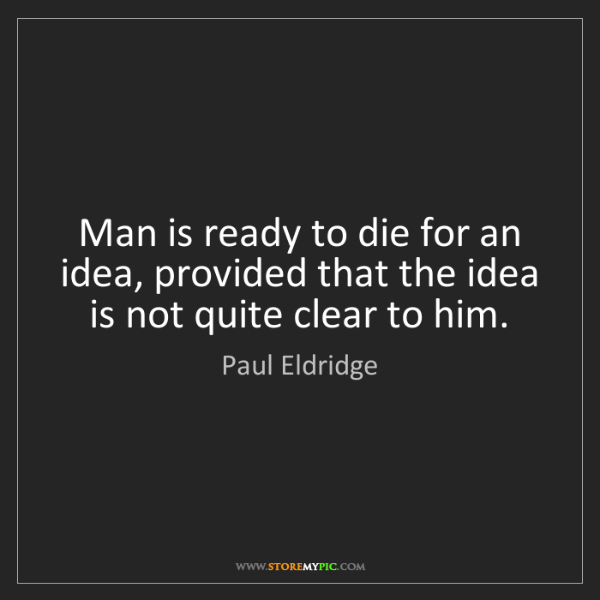 Paul Eldridge: Man is ready to die for an idea, provided that the idea...
