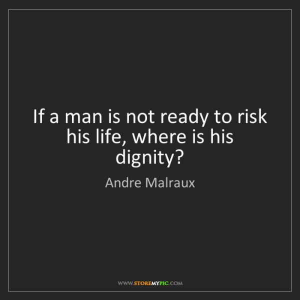 Andre Malraux: If a man is not ready to risk his life, where is his...