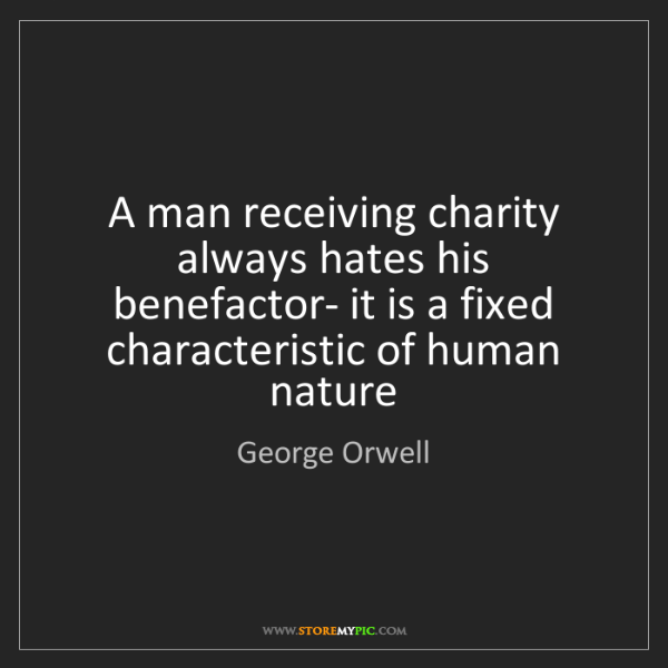 George Orwell: A man receiving charity always hates his benefactor-...