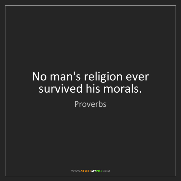 Proverbs: No man's religion ever survived his morals.