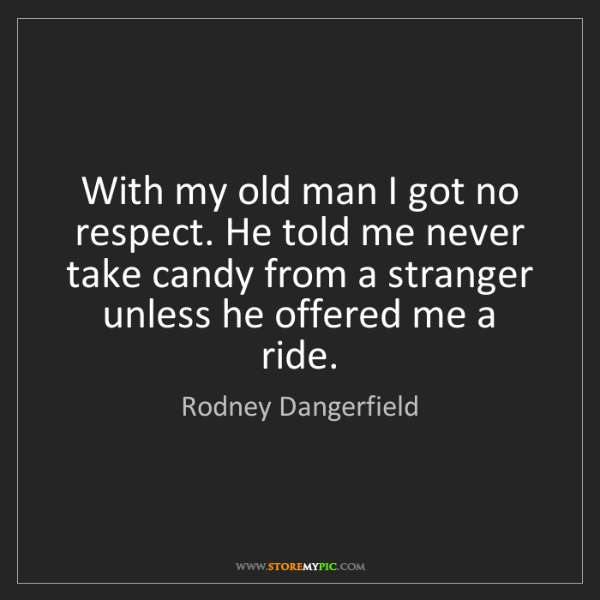 Rodney Dangerfield: With my old man I got no respect. He told me never take...