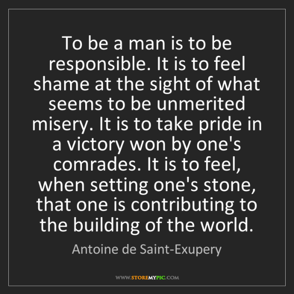Antoine de Saint-Exupery: To be a man is to be responsible. It is to feel shame...