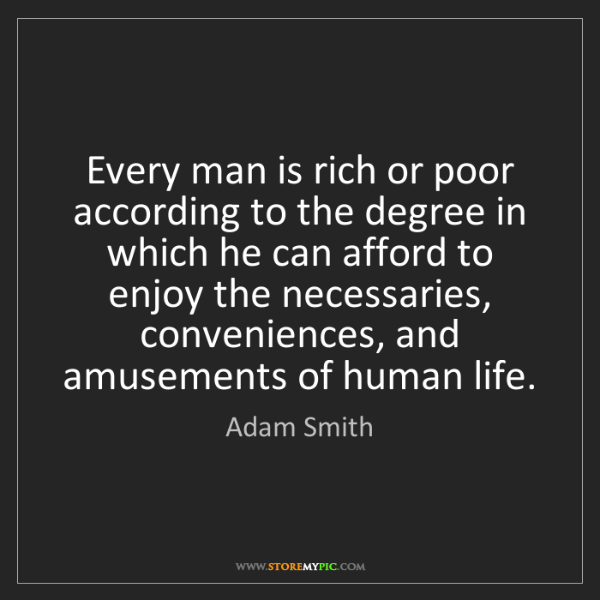 Adam Smith: Every man is rich or poor according to the degree in...