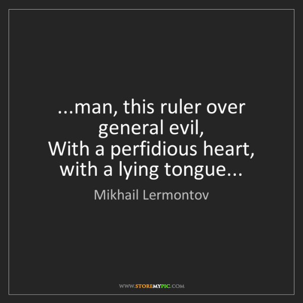 Mikhail Lermontov: ...man, this ruler over general evil,   With a perfidious...