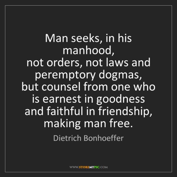Dietrich Bonhoeffer: Man seeks, in his manhood,   not orders, not laws and...