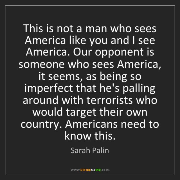 Sarah Palin: This is not a man who sees America like you and I see...
