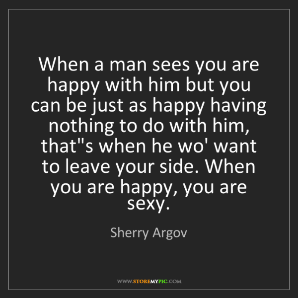 Sherry Argov: When a man sees you are happy with him but you can be...