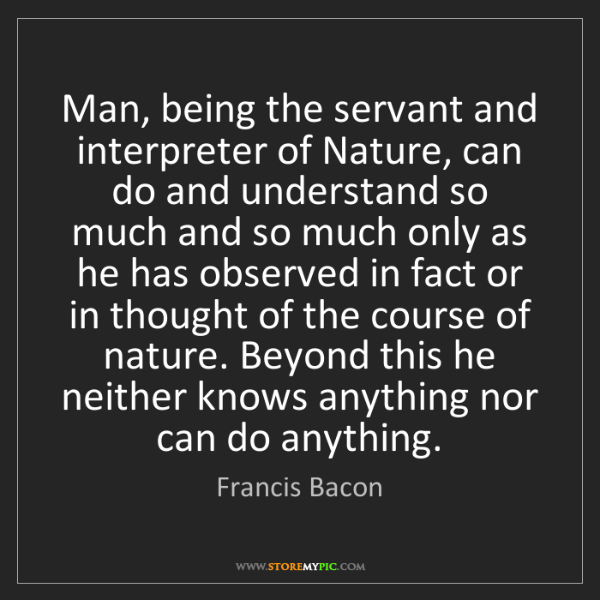 Francis Bacon: Man, being the servant and interpreter of Nature, can...