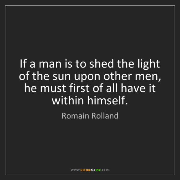 Romain Rolland: If a man is to shed the light of the sun upon other men,...