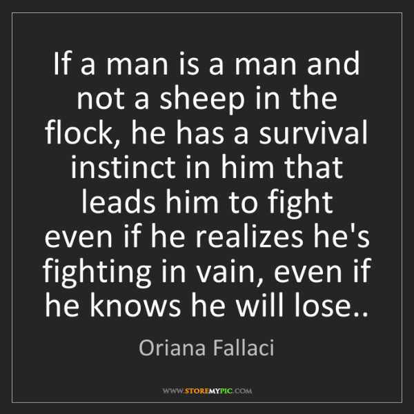 Oriana Fallaci: If a man is a man and not a sheep in the flock, he has...