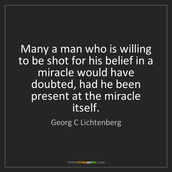 Georg C Lichtenberg: Many a man who is willing to be shot for his belief in...