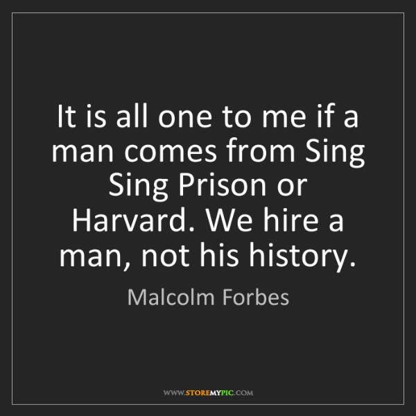 Malcolm Forbes: It is all one to me if a man comes from Sing Sing Prison...