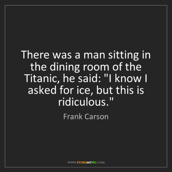 Frank Carson: There was a man sitting in the dining room of the Titanic,...